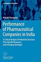 Performance of Pharmaceutical Companies in India: A Critical Analysis of Industrial Structure, Firm Specific Resources, and Emerging Strategies (Contributions to Economics)