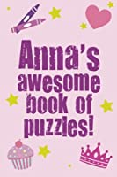 Anna's Awesome Book of Puzzles!: Children's Puzzle Book Containing 20 Unique Personalised Name Puzzle As Well As 80 Other Fun Puzzles