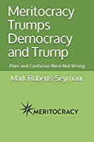 Meritocracy Trumps Democracy and Trump: Plato and Confucius Were Not Wrong