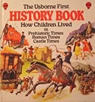 The Usborne First History Book: How Children     Lived in Prehistoric Times,Roman Times,Castle     Times