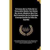 Relacion De La Vida De La Venerable Madre Sor Maria De Jesus, Abadesa Que Fue Del Convento De La Purisima Concepción De La Villa De Agreda