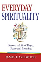 Everyday Spirituality: Discover a Life of Hope, Peace and Meaning