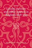 Loyalty, Memory and Public Ppinion in England 1658-1727 (Politics Culture and Society in Early Modern Britain)