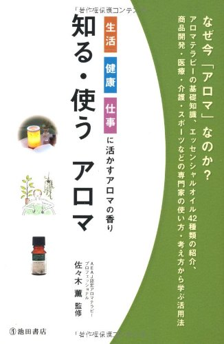 知る・使うアロマ-生活・健康・仕事に活かすアロマの香り (池田書店のアロマテラピーシリーズ)