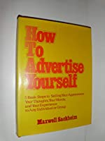 How to Advertise Yourself: Five Basic Steps to Selling Your Appearance, Your Thoughts, Your Words, and Your Experience to Any Individual or Group