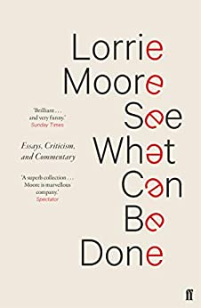 See What Can Be Done: Essays, Criticism, and Commentary by [Moore, Lorrie]