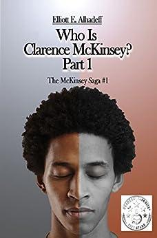 Who Is Clarence McKinsey? Part 1 (The McKinsey Saga) by [Alhadeff, Elliott]