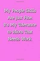 My People Skills Are Just Fine. It's My Tolereance to Idiots That Needs Work. Notebook: Lined Journal, 120 Pages, 6 x 9, Gag Gift For Co Worker Journal, Pink Matte Finish