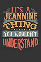 Its A Jeannine Thing You Wouldnt Understand: Jeannine Diary Planner Notebook Journal 6x9 Personalized Customized Gift For Someones Surname Or First Name is Jeannine