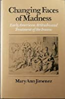 Changing Faces of Madness: Early American Attitudes and Treatment of the Insane
