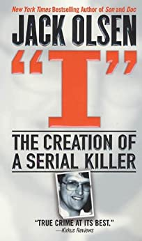 I: The Creation of a Serial Killer by [Olsen, Jack]