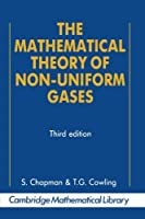 The Mathematical Theory of Non-uniform Gases: An Account Of The Kinetic Theory Of Viscosity, Thermal Conduction And Diffusion In Gases (Cambridge Mathematical Library)