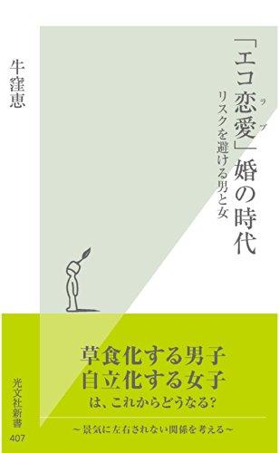 [牛窪 恵]の「エコ恋愛(ラブ)」婚の時代~リスクを避ける男と女~ (光文社新書)