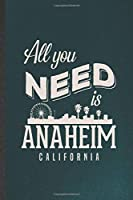 All You Need Is Anaheim California: Funny Blank Lined Notebook/ Journal For Backpacking Tourist, World Traveler Visitor, Inspirational Saying Unique Special Birthday Gift Idea Modern 6x9 110 Pages