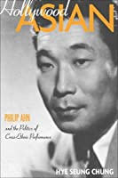Hollywood Asian: Philip Ahn And the Politics of Cross-ethnic Performance