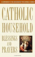 Catholic Household Blessings and Prayers: A Companion to The Catechism of the Catholic Church by U.S. Catholic Bishops(2012-09-25)
