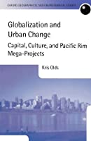 Globalization and Urban Change: Capital, Culture, and Pacific Rim Mega-Projects (Oxford Geographical and Environmental Studies Series) by Kris Olds(2002-08-01)