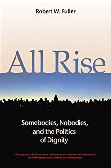 All Rise: Somebodies, Nobodies, and the Politics of Dignity by [Fuller, Robert W.]