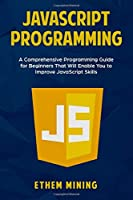 JavaScript Programming: A Comprehensive Programming Guide for Beginners That Will Enable You to Improve JavaScript Skills