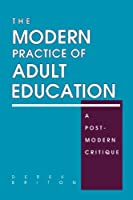 The Modern Practice of Adult Education: A Postmodern Critique (S U N Y SERIES, TEACHER EMPOWERMENT AND SCHOOL REFORM)
