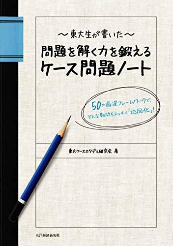 東大生が書いた 問題を解く力を鍛えるケース問題ノート 50の厳選フレームワークで、どんな難問もスッキリ「地図化」