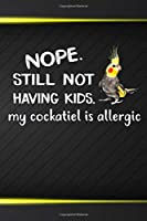 Nope Still Not Having Kids My Cockatiel Is Allergic: 110 Blank Lined Paper Pages 6x9 Personalized Customized Composition Notebook Journal Gift For Cockatiel Parrot Bird Owners and Lovers