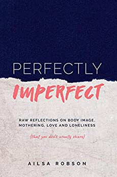 Perfectly Imperfect: Raw reflections on body image, mothering, love and loneliness (that you don't usually share) by [Robson, Ailsa]