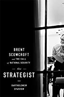 The Strategist: Brent Scowcroft and the Call of National Security