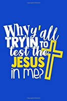Why Y'all Trying To Test The Jesus In Me?: Blank Lined Notebook Journal: Funny Gag Gifts For Women Men Boys Girls Husband Wife Him Her 6x9   110 Blank  Pages   Plain White Paper   Soft Cover Book