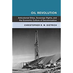 Oil Revolution: Anticolonial Elites, Sovereign Rights, and the Economic Culture of Decolonization (Global and International History)