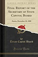 Final Report of the Secretary of State Capitol Board: Austin, December 18, 1888 (Classic Reprint)
