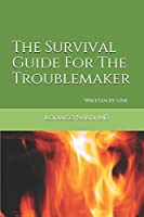 The Survival Guide For The Troublemaker: Written by one