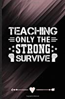 Teaching Only the Strong Survive: Funny Lined Notebook Journal For Teacher Appreciation Back To School, Unique Special Inspirational Birthday Gift, College 6 X 9 110 Pages