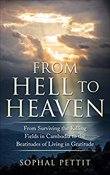 From Hell to Heaven: From Surviving the Killing Fields of Cambodia to the Beatitudes of Living in Gratitude by [Pettit, Sophal]