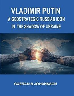 Vladimir Putin: A Geostrategic Russian Icon In the Shadow of Ukraine by [Johansson, Goeran B.]