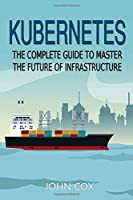 Kubernetes: The Complete Guide to Master the Future of Infrastructure