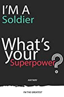 I'm a Soldier What's Your Superpower ? Unique customized Gift for Soldier profession - Journal with beautiful colors, 120 Page, Thoughtful Cool Present for Soldier ( Soldier notebook): Thank You Gift for Soldier
