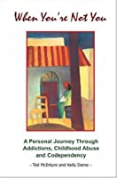 When You're Not You: A Personal Journey Through Addictions, Childhood Abuse And Codependency