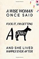 "A Wise Woman Once Said Fuck it, I'm Getting a Donkey And She Lived Happily Ever After: Blank Lined Journal Notebook, 6"" x 9"", Donkey journal, Donkey notebook, Ruled, Writing Book, Notebook for Donkey lovers, Donkey Gifts"