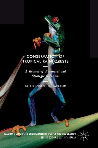 Download Conservation of Tropical Rainforests: A Review of Financial and Strategic Solutions (Palgrave Studies in Environmental Policy and Regulation) 3319632353