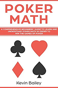 Poker Math: A Comprehensive Beginners' Guide to Learn and Understand Poker Math in Order to Win the Games of Poker by [Bailey, Kevin]