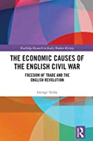The Economic Causes of the English Civil War: Freedom of Trade and the English Revolution (Routledge Research in Early Modern History)