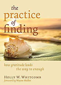 The Practice of Finding: How Gratitude Leads the Way to Enough by [Whitcomb, Holly W.]