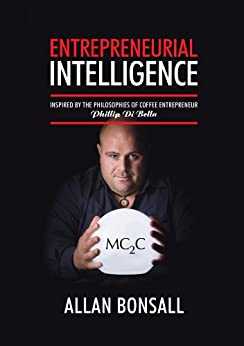 Entrepreneurial Intelligence: Inspired by the philosophies of coffee entrepreneur Phillip Di Bella by [Bonsall, Allan]
