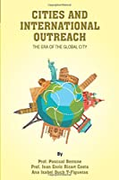 CITIES and INTERNATIONAL OUTREACH: The era of the global city (IESE CITIES IN MOTION: International urban best practices book series)