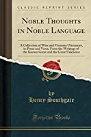 Noble Thoughts in Noble Language: A Collection of Wise and Virtuous Utterances, in Prose and Verse, from the Writings of the Known Great and the Great Unknown (Classic Reprint)