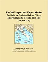 The 2007 Import and Export Market for Solid or Cushion Rubber Tires, Interchangeable Treads, and Tire Flaps in Italy