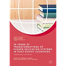 25 Years of Transformations of Higher Education Systems in Post-Soviet Countries: Reform and Continuity (Palgrave Studies in Global Higher Education)