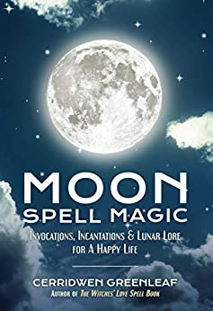 Moon Spell Magic: Invocations, Incantations & Lunar Lore for a Happy Life by [Greenleaf, Cerridwen]