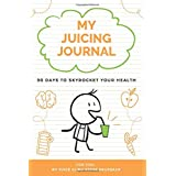 My Juicing Journal: 90 Days To Skyrocket Your Health